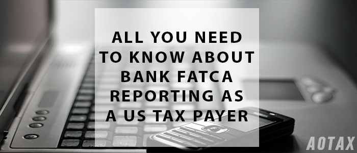 All you need to know about Bank FATCA reporting as a US tax payer