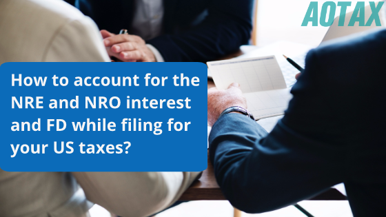 How to account for the NRE and NRO interest and FD while filing for your US taxes