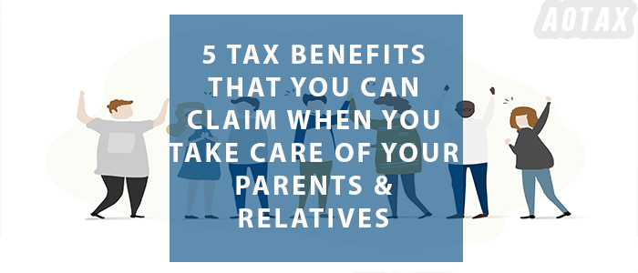 5 Tax Benefits that you can claim when you take care of YOUR PARENTS & RELATIVES