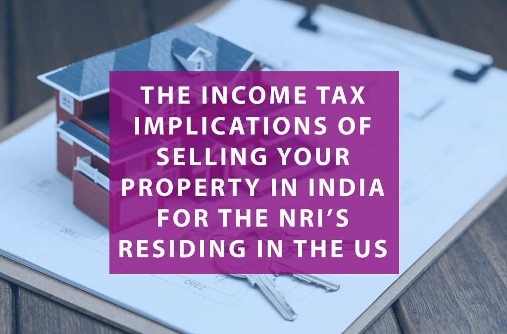 The income tax implications of selling your property in India for the NRI's residing in the US