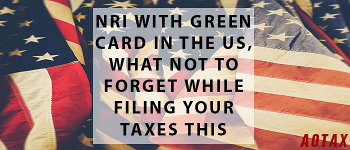 NRI with Green Card in the US, what not to forget while filing your taxes this year