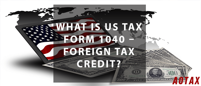 What is US Tax Form 1040 – Foreign Tax Credit